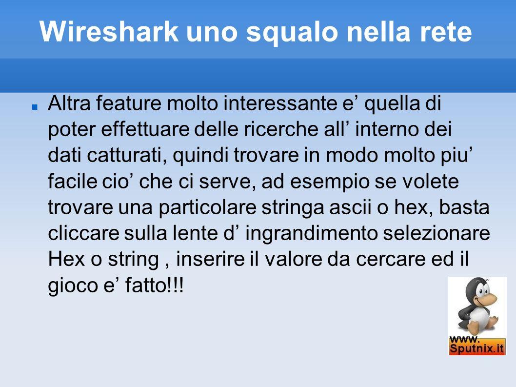 Wireshark uno squalo nella rete Altra feature molto interessante e quella di poter effettuare delle ricerche all interno dei dati catturati, quindi tr