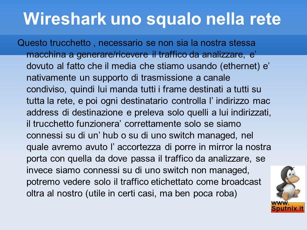Wireshark uno squalo nella rete Avviamo la nostra prima cattura, cliccando sul primo pulsante da sinistra si aprira la schermata di selezione delle interfacce dalla quale possiamo vedere tutte le interfacce sulle quali possiamo andare ad operare, modificare le opzioni relative ad ogni interfaccia o semplicemente avviare la cattura dei pacchetti direttamente con le opzioni di default.