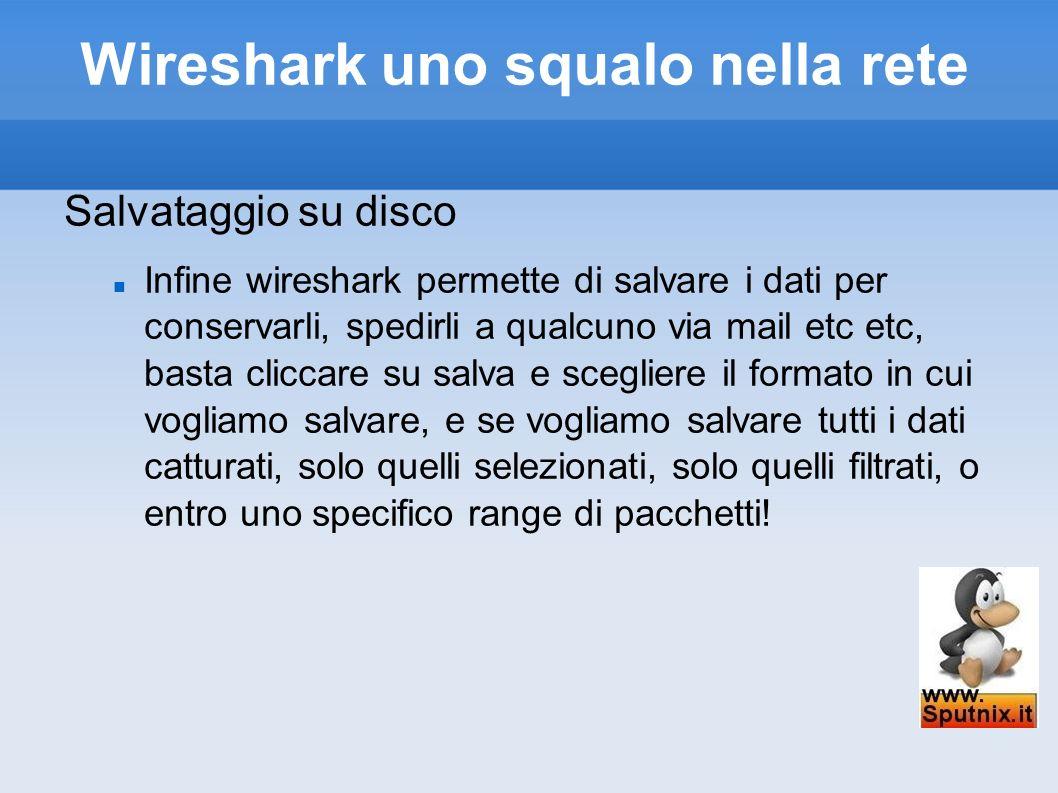 Wireshark uno squalo nella rete Salvataggio su disco Infine wireshark permette di salvare i dati per conservarli, spedirli a qualcuno via mail etc etc