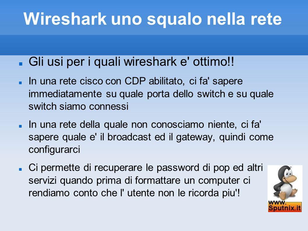 Wireshark uno squalo nella rete Gli usi per i quali wireshark e' ottimo!! In una rete cisco con CDP abilitato, ci fa' sapere immediatamente su quale p