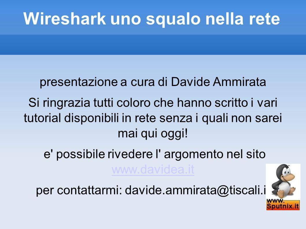 Wireshark uno squalo nella rete presentazione a cura di Davide Ammirata Si ringrazia tutti coloro che hanno scritto i vari tutorial disponibili in ret