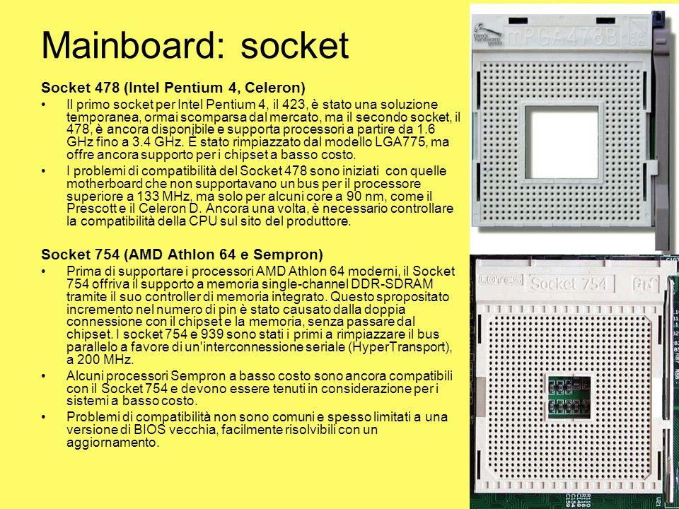 Mainboard: socket Socket 478 (Intel Pentium 4, Celeron) Il primo socket per Intel Pentium 4, il 423, è stato una soluzione temporanea, ormai scomparsa
