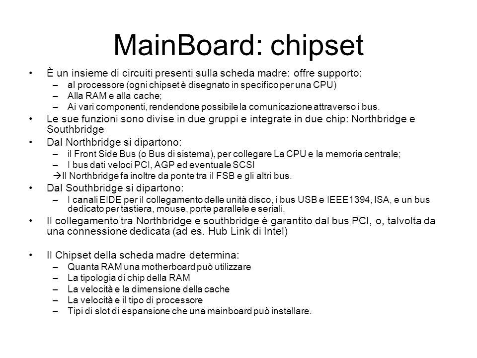 MainBoard: chipset È un insieme di circuiti presenti sulla scheda madre: offre supporto: –al processore (ogni chipset è disegnato in specifico per una