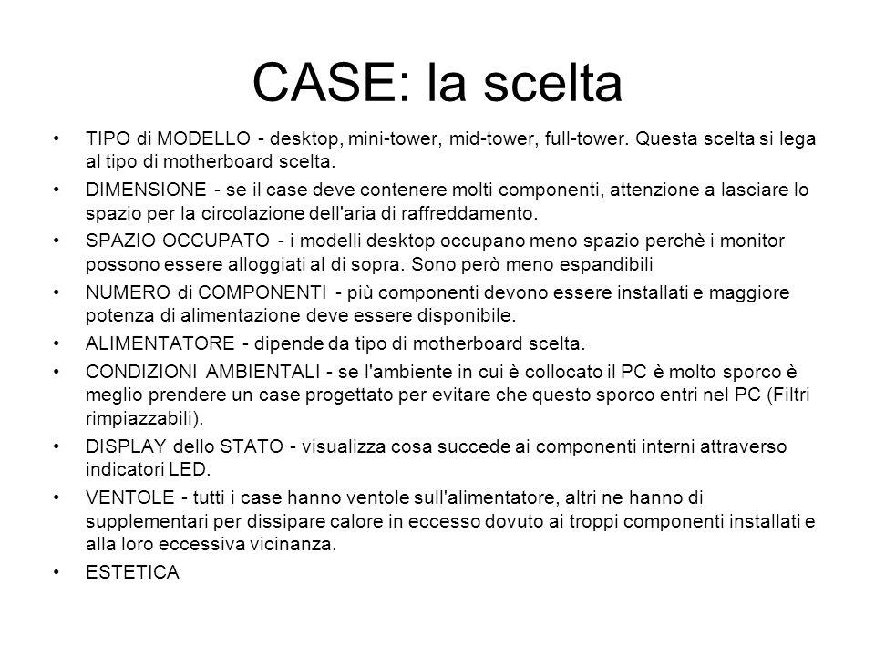 CASE: la scelta TIPO di MODELLO - desktop, mini-tower, mid-tower, full-tower. Questa scelta si lega al tipo di motherboard scelta. DIMENSIONE - se il