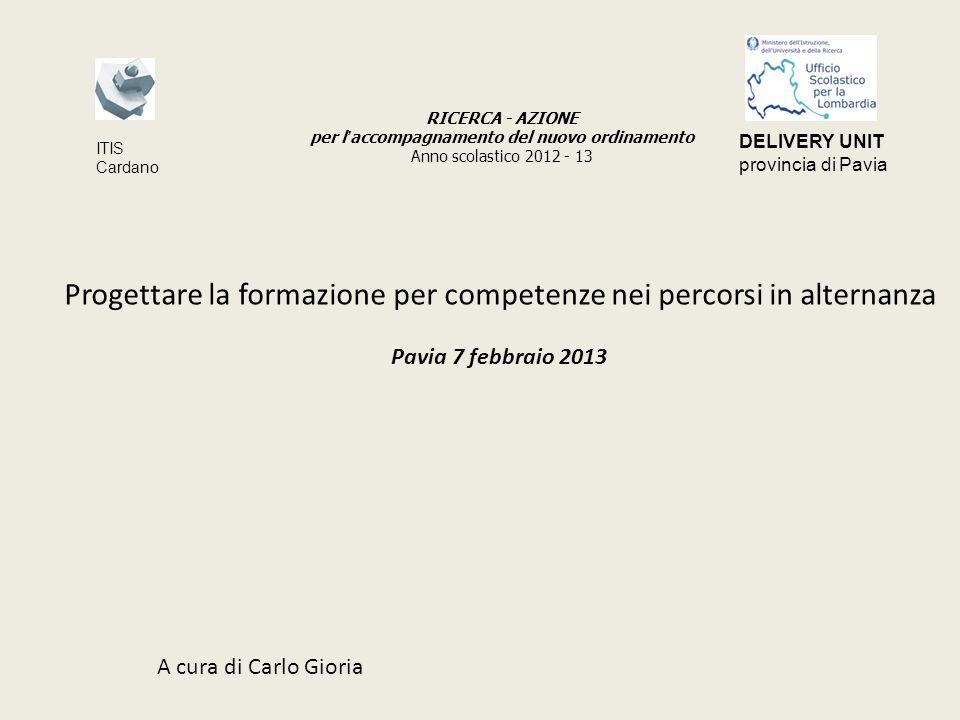 Progettare la formazione per competenze nei percorsi in alternanza Pavia 7 febbraio 2013 A cura di Carlo Gioria RICERCA - AZIONE per l accompagnamento