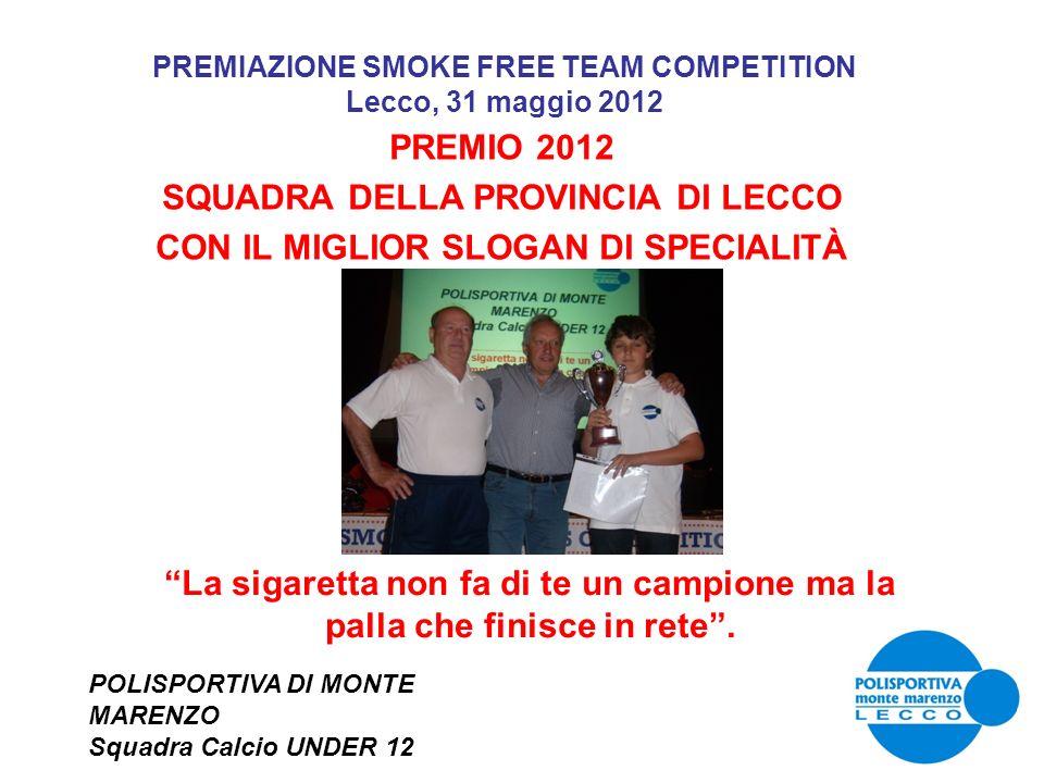 PREMIAZIONE SMOKE FREE TEAM COMPETITION Lecco, 31 maggio 2012 PREMIO 2012 SQUADRA DELLA PROVINCIA DI LECCO CON IL MIGLIOR SLOGAN DI SPECIALITÀ POLISPO