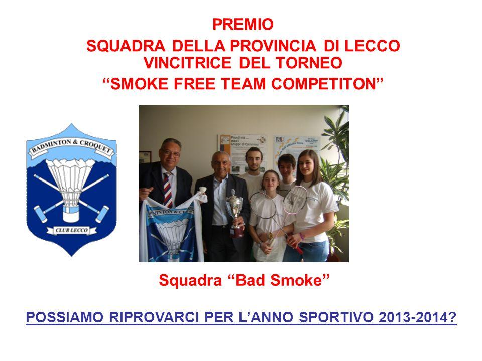 PREMIO SQUADRA DELLA PROVINCIA DI LECCO VINCITRICE DEL TORNEO SMOKE FREE TEAM COMPETITON Squadra Bad Smoke POSSIAMO RIPROVARCI PER LANNO SPORTIVO 2013