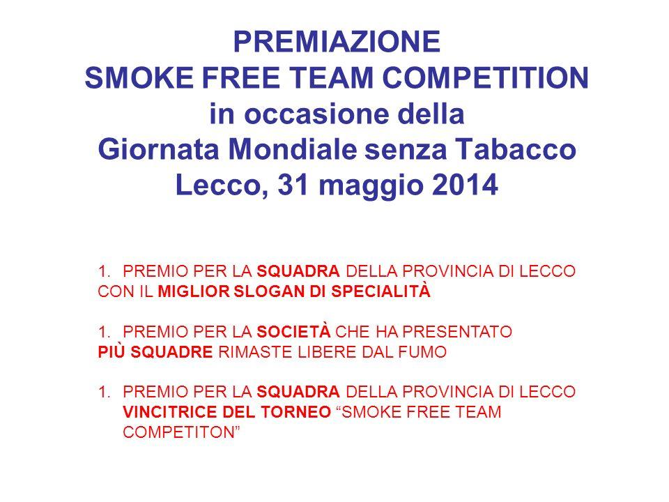 PREMIAZIONE SMOKE FREE TEAM COMPETITION in occasione della Giornata Mondiale senza Tabacco Lecco, 31 maggio 2014 1.PREMIO PER LA SQUADRA DELLA PROVINC