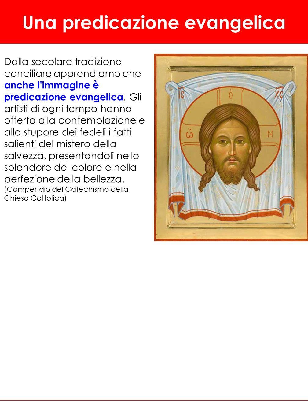 Una predicazione evangelica Dalla secolare tradizione conciliare apprendiamo che anche l'immagine è predicazione evangelica. Gli artisti di ogni tempo