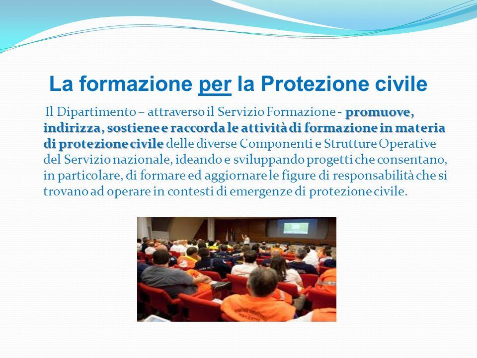 La formazione per la Protezione civile promuove, indirizza, sostiene e raccorda le attività di formazione in materia di protezione civile Il Dipartime