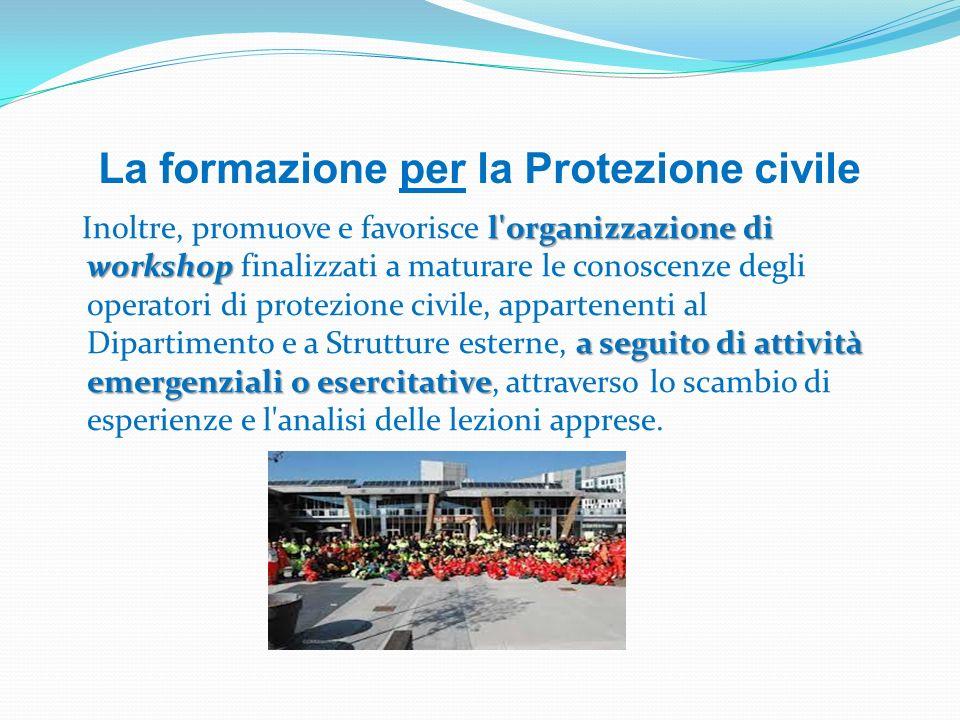 La formazione per la Protezione civile l'organizzazione di workshop a seguito di attività emergenziali o esercitative Inoltre, promuove e favorisce l'