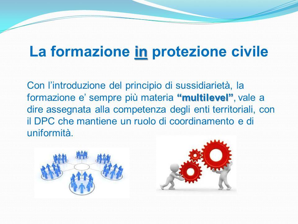 in La formazione in protezione civile multilevel Con lintroduzione del principio di sussidiarietà, la formazione e sempre più materia multilevel, vale