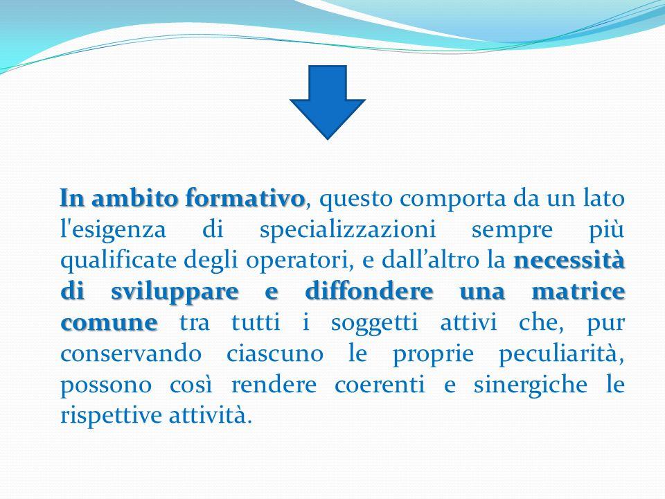 In ambito formativo necessità di sviluppare e diffondere una matrice comune In ambito formativo, questo comporta da un lato l'esigenza di specializzaz