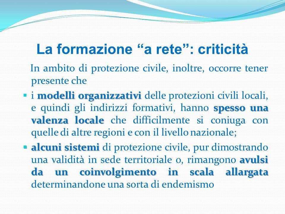 La formazione a rete: criticità In ambito di protezione civile, inoltre, occorre tener presente che modelli organizzativi spesso una valenza locale i