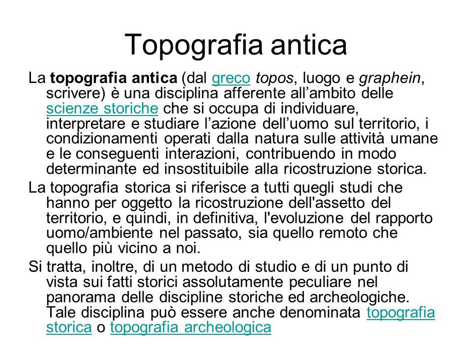 Topografia antica La topografia antica (dal greco topos, luogo e graphein, scrivere) è una disciplina afferente allambito delle scienze storiche che s