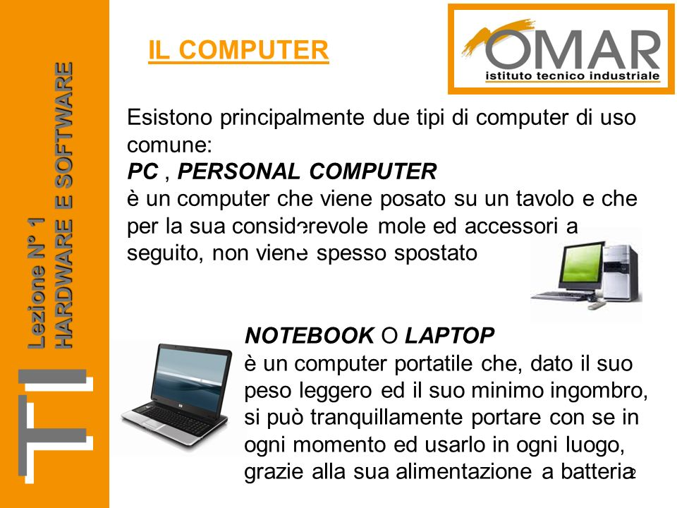 Esistono principalmente due tipi di computer di uso comune: PC, PERSONAL COMPUTER è un computer che viene posato su un tavolo e che per la sua conside