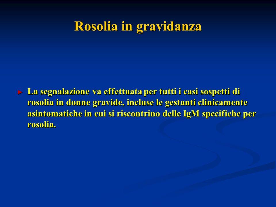 Rosolia in gravidanza La segnalazione va effettuata per tutti i casi sospetti di rosolia in donne gravide, incluse le gestanti clinicamente asintomatiche in cui si riscontrino delle IgM specifiche per rosolia.