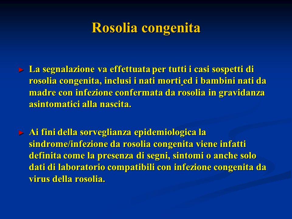 Rosolia congenita La segnalazione va effettuata per tutti i casi sospetti di rosolia congenita, inclusi i nati morti ed i bambini nati da madre con infezione confermata da rosolia in gravidanza asintomatici alla nascita.
