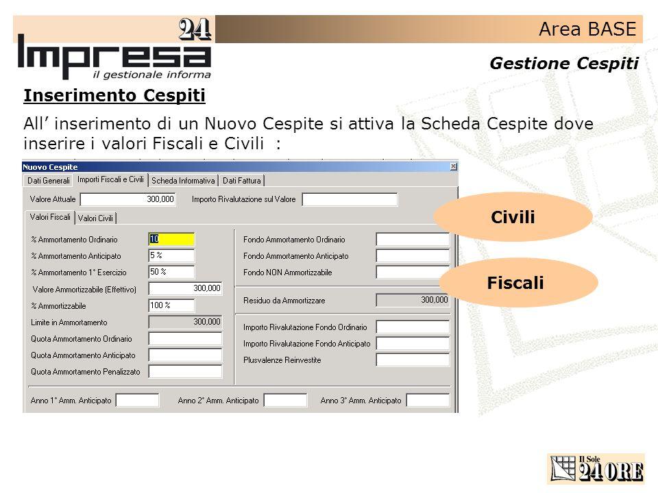 Area BASE Gestione Cespiti All inserimento di un Nuovo Cespite si attiva la Scheda Cespite dove inserire i valori Fiscali e Civili : Inserimento Cespi