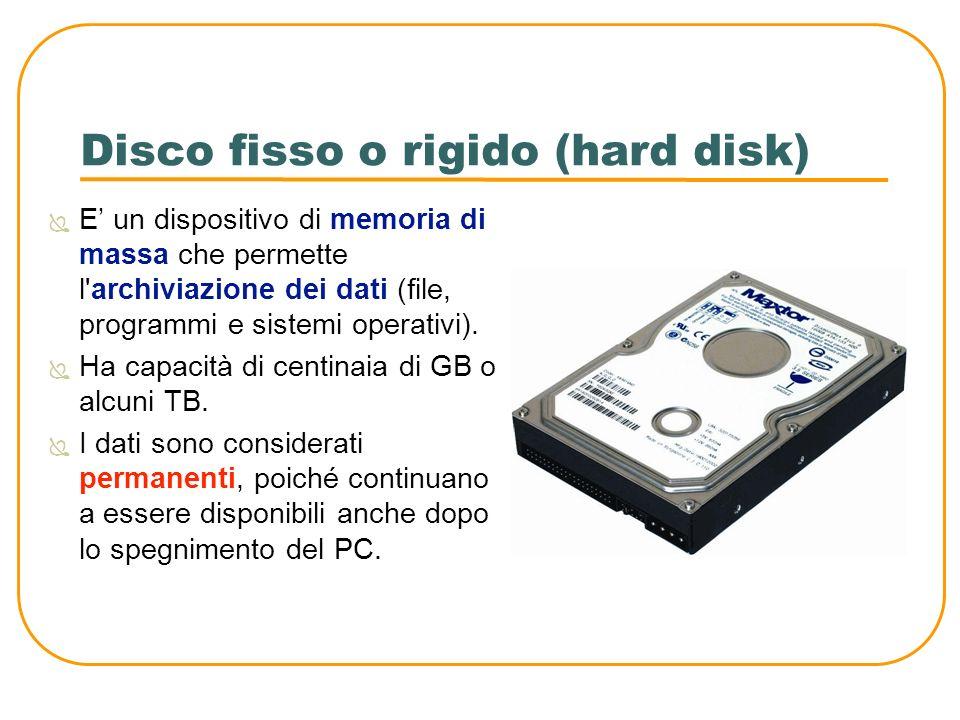 Disco fisso o rigido (hard disk) E un dispositivo di memoria di massa che permette l'archiviazione dei dati (file, programmi e sistemi operativi). Ha