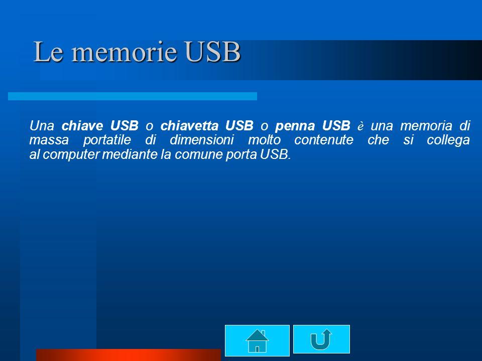 Le memorie USB Una chiave USB o chiavetta USB o penna USB è una memoria di massa portatile di dimensioni molto contenute che si collega al computer mediante la comune porta USB.