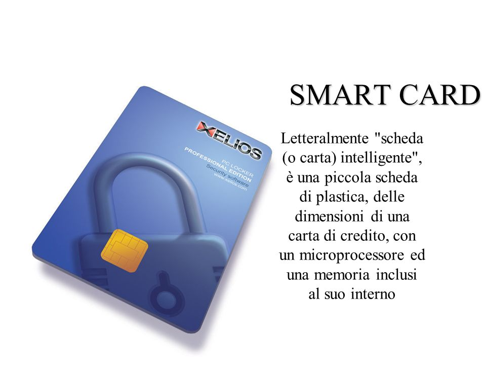 SMART CARD Letteralmente scheda (o carta) intelligente , è una piccola scheda di plastica, delle dimensioni di una carta di credito, con un microprocessore ed una memoria inclusi al suo interno
