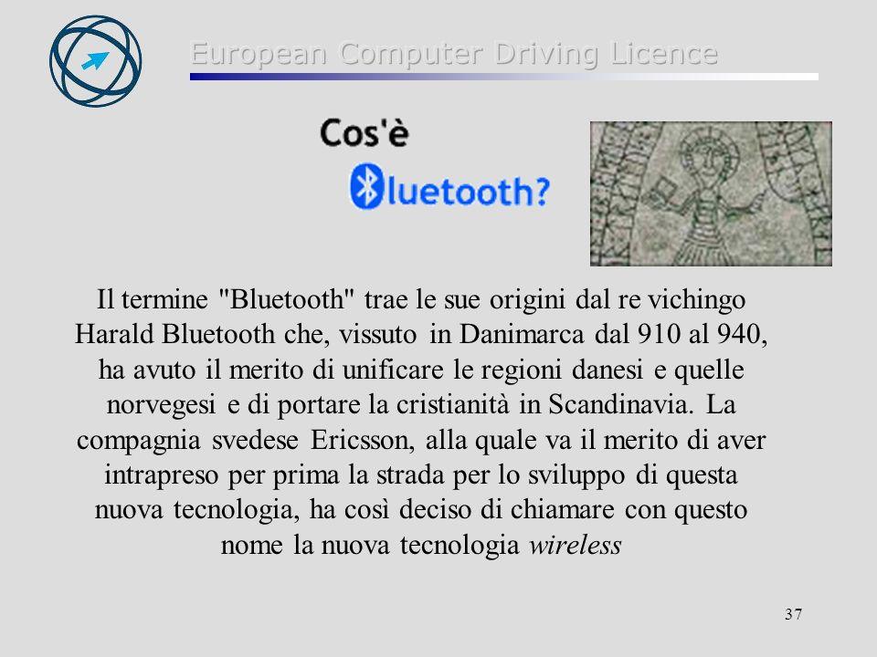 37 Il termine Bluetooth trae le sue origini dal re vichingo Harald Bluetooth che, vissuto in Danimarca dal 910 al 940, ha avuto il merito di unificare le regioni danesi e quelle norvegesi e di portare la cristianità in Scandinavia.