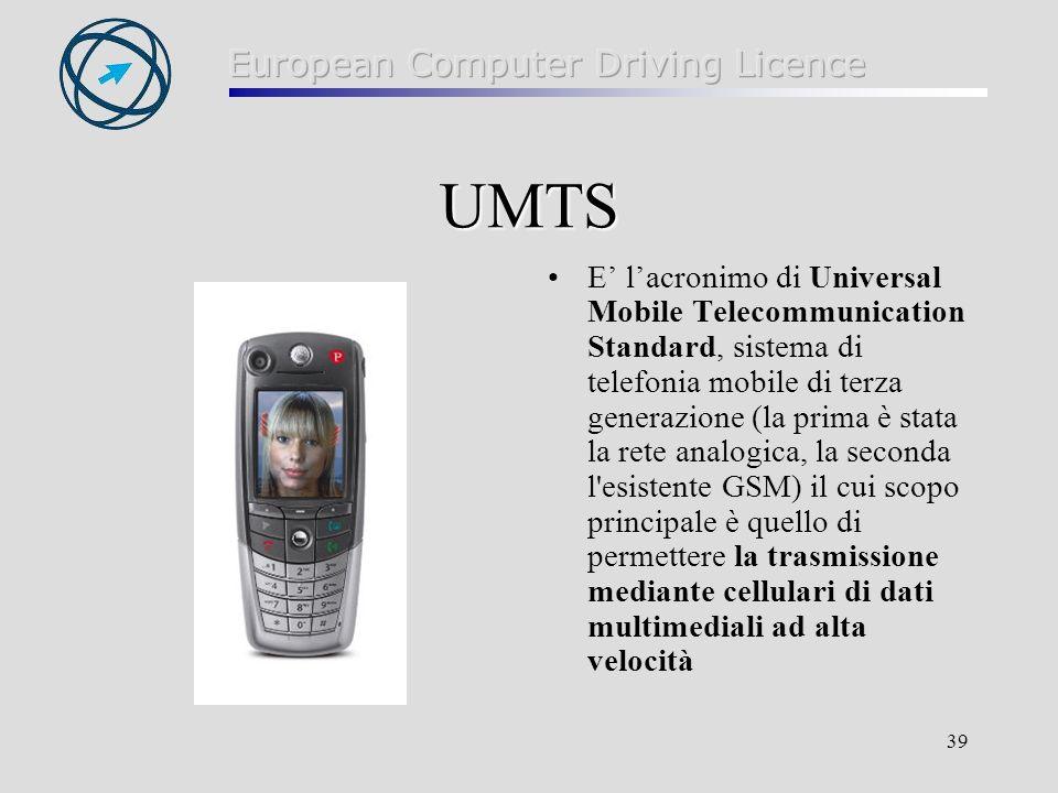 39 UMTS E lacronimo di Universal Mobile Telecommunication Standard, sistema di telefonia mobile di terza generazione (la prima è stata la rete analogica, la seconda l esistente GSM) il cui scopo principale è quello di permettere la trasmissione mediante cellulari di dati multimediali ad alta velocità