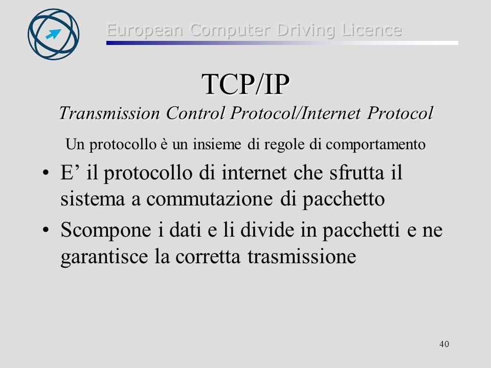 40 TCP/IP Transmission Control Protocol/Internet Protocol Un protocollo è un insieme di regole di comportamento E il protocollo di internet che sfrutta il sistema a commutazione di pacchetto Scompone i dati e li divide in pacchetti e ne garantisce la corretta trasmissione