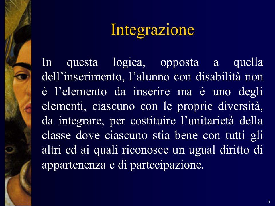 5 Integrazione In questa logica, opposta a quella dellinserimento, lalunno con disabilità non è lelemento da inserire ma è uno degli elementi, ciascun