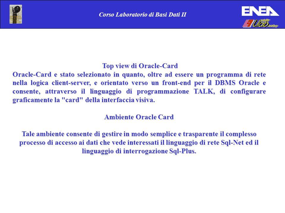 Corso Laboratorio di Basi Dati II Top view di Oracle-Card Top view di Oracle-Card Oracle-Card e stato selezionato in quanto, oltre ad essere un programma di rete nella logica client-server, e orientato verso un front-end per il DBMS Oracle e consente, attraverso il linguaggio di programmazione TALK, di configurare graficamente la card della interfaccia visiva.