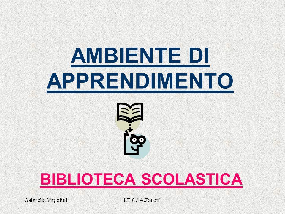 Gabriella VirgoliniI.T.C. A.Zanon AMBIENTE DI APPRENDIMENTO BIBLIOTECA SCOLASTICA