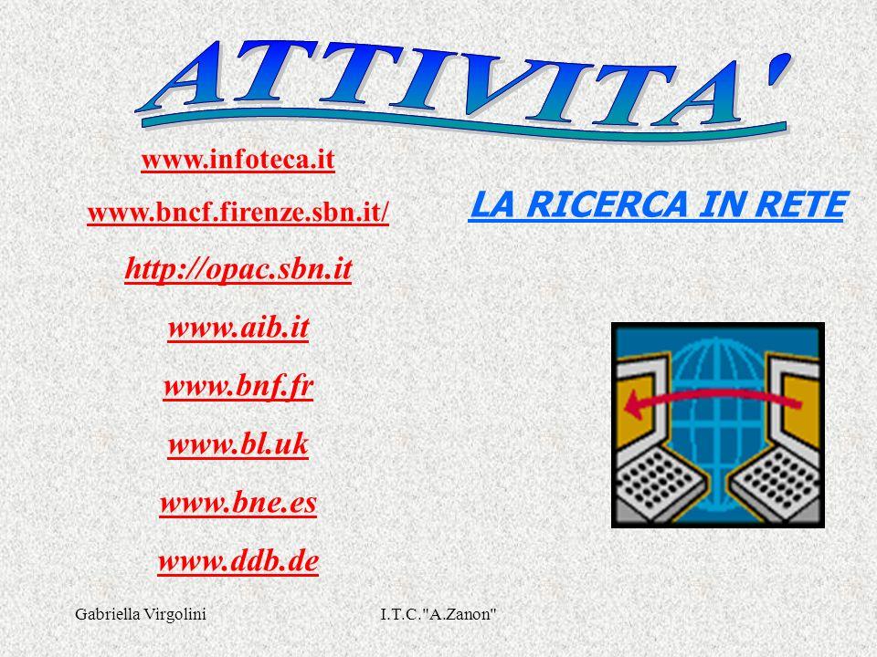 Gabriella VirgoliniI.T.C. A.Zanon LA RICERCA IN RETE www.infoteca.it www.bncf.firenze.sbn.it/ http://opac.sbn.it www.aib.it www.bnf.fr www.bl.uk www.bne.es www.ddb.de