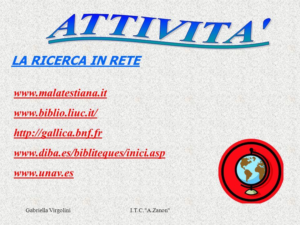 Gabriella VirgoliniI.T.C. A.Zanon LA RICERCA IN RETE www.malatestiana.it www.biblio.liuc.it/ http://gallica.bnf.fr www.diba.es/bibliteques/inici.asp www.unav.es