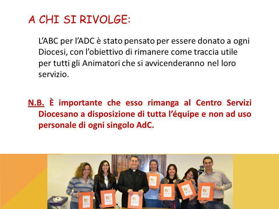 A CHI SI RIVOLGE: LABC per lADC è stato pensato per essere donato a ogni Diocesi, con lobiettivo di rimanere come traccia utile per tutti gli Animatori che si avvicenderanno nel loro servizio.