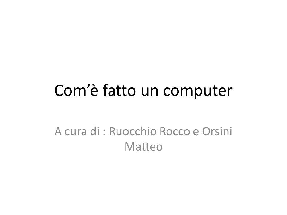 Comè fatto un computer A cura di : Ruocchio Rocco e Orsini Matteo