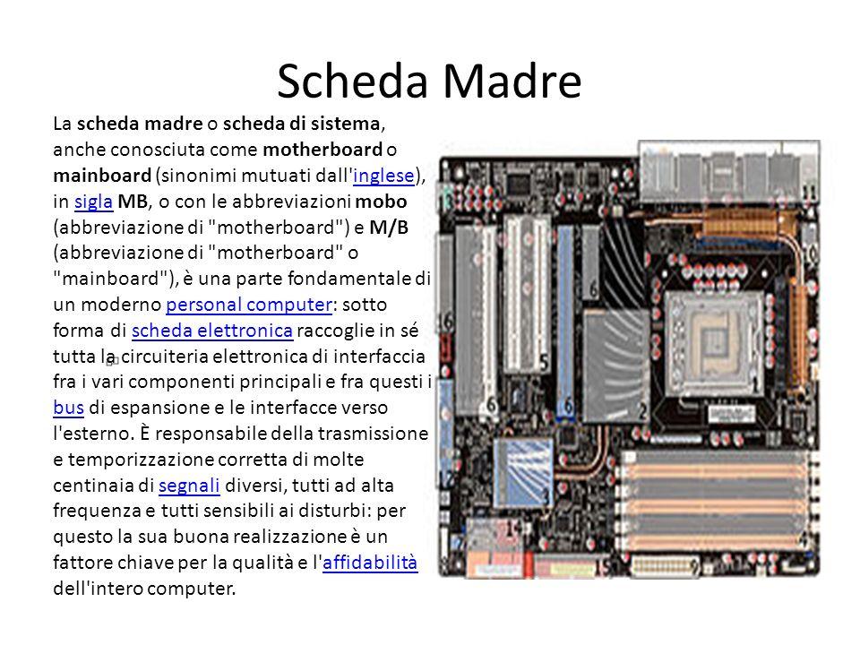 Scheda Madre La scheda madre o scheda di sistema, anche conosciuta come motherboard o mainboard (sinonimi mutuati dall'inglese), in sigla MB, o con le