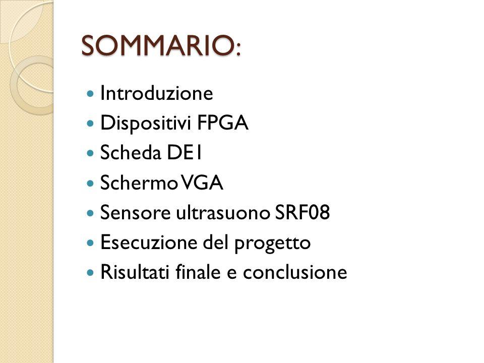 SOMMARIO : Introduzione Dispositivi FPGA Scheda DE1 Schermo VGA Sensore ultrasuono SRF08 Esecuzione del progetto Risultati finale e conclusione