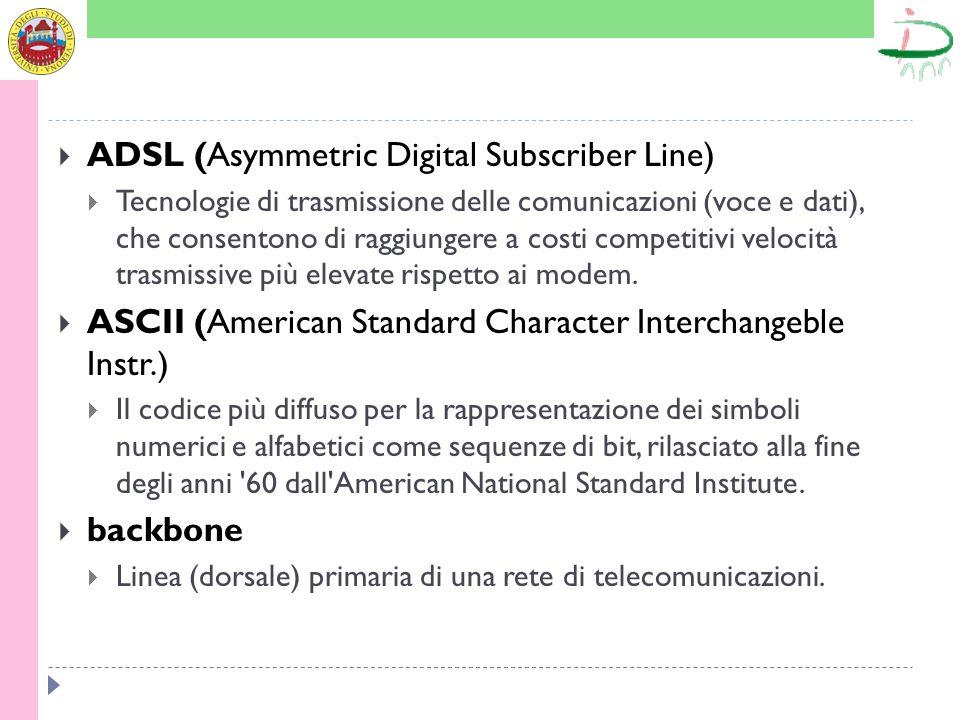 ADSL (Asymmetric Digital Subscriber Line) Tecnologie di trasmissione delle comunicazioni (voce e dati), che consentono di raggiungere a costi competit