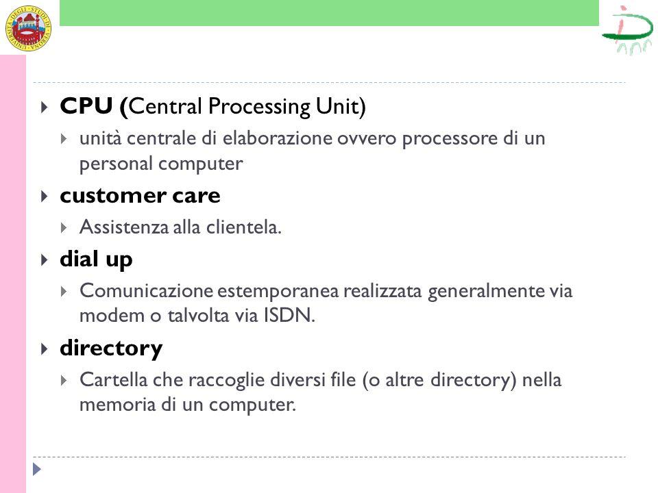 CPU (Central Processing Unit) unità centrale di elaborazione ovvero processore di un personal computer customer care Assistenza alla clientela. dial u