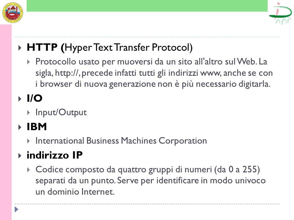 HTTP (Hyper Text Transfer Protocol) Protocollo usato per muoversi da un sito all'altro sul Web. La sigla, http://, precede infatti tutti gli indirizzi