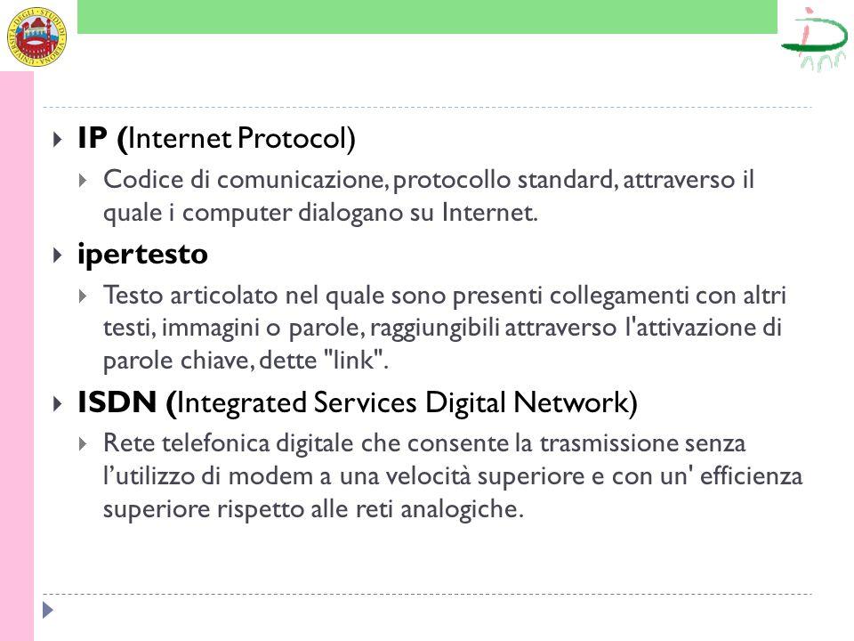 IP (Internet Protocol) Codice di comunicazione, protocollo standard, attraverso il quale i computer dialogano su Internet. ipertesto Testo articolato
