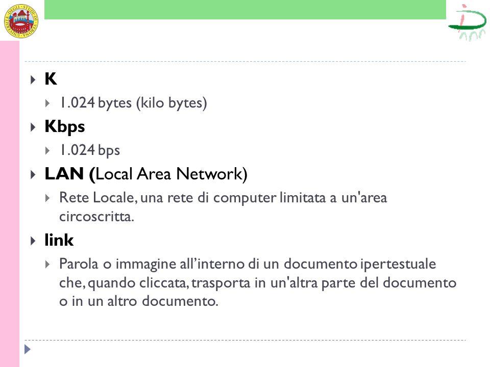 K 1.024 bytes (kilo bytes) Kbps 1.024 bps LAN (Local Area Network) Rete Locale, una rete di computer limitata a un'area circoscritta. link Parola o im