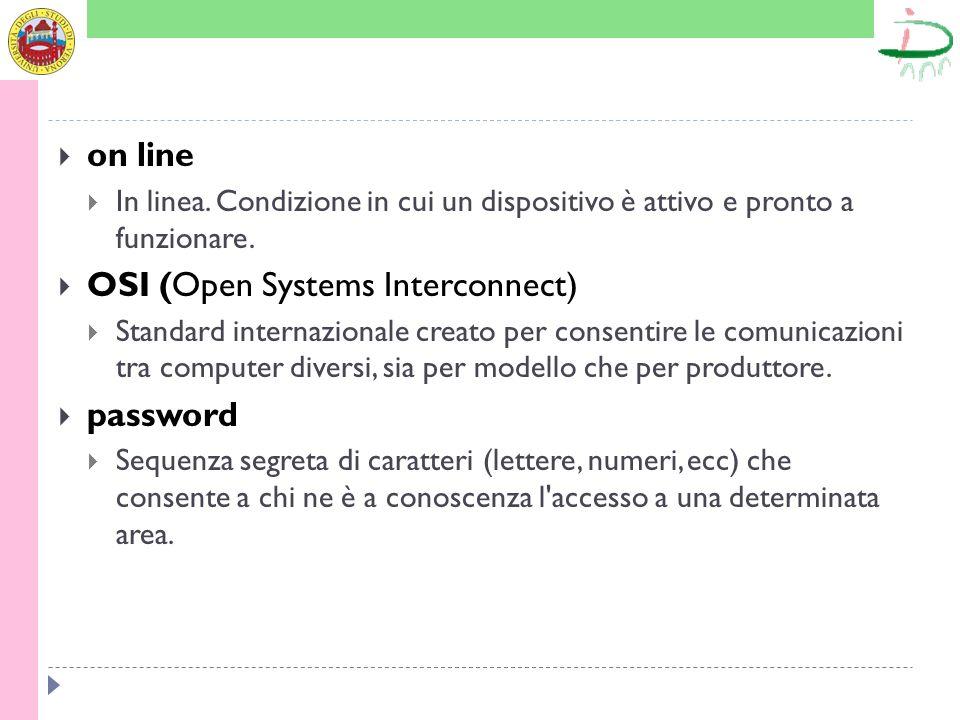 on line In linea. Condizione in cui un dispositivo è attivo e pronto a funzionare. OSI (Open Systems Interconnect) Standard internazionale creato per