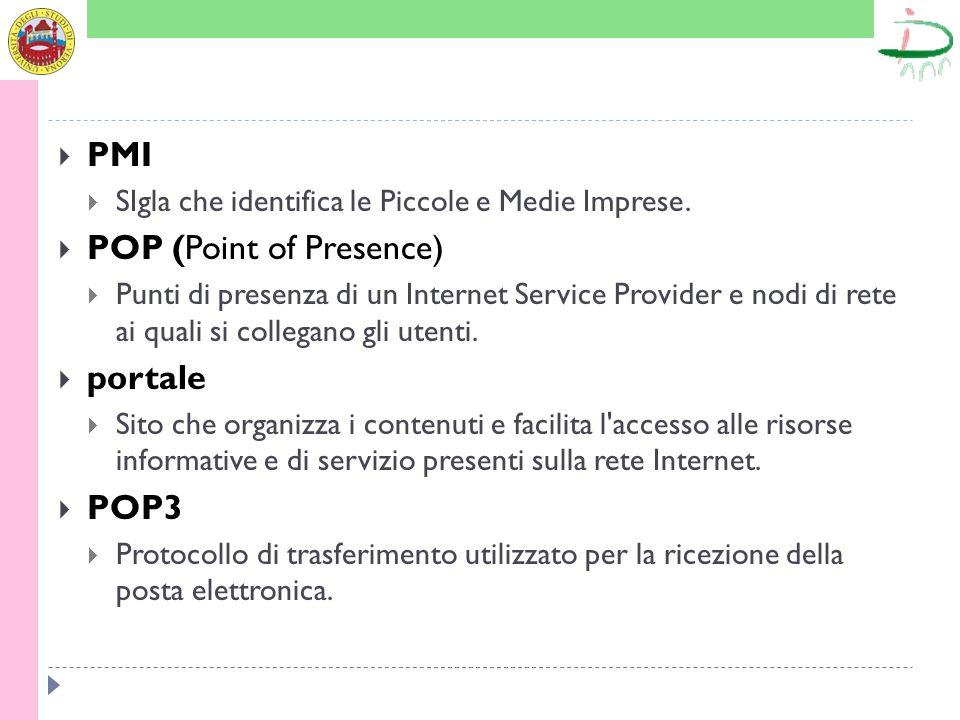 PMI SIgla che identifica le Piccole e Medie Imprese. POP (Point of Presence) Punti di presenza di un Internet Service Provider e nodi di rete ai quali