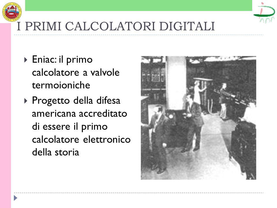 I PRIMI CALCOLATORI DIGITALI Eniac: il primo calcolatore a valvole termoioniche Progetto della difesa americana accreditato di essere il primo calcola