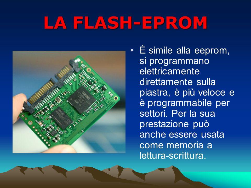LA FLASH-EPROM È simile alla eeprom, si programmano elettricamente direttamente sulla piastra, è più veloce e è programmabile per settori. Per la sua