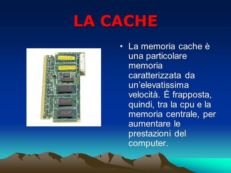 LA CACHE La memoria cache è una particolare memoria caratterizzata da unelevatissima velocità. È frapposta, quindi, tra la cpu e la memoria centrale,