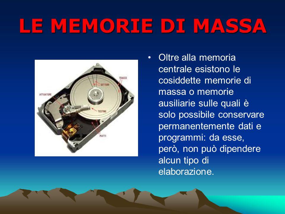 LE MEMORIE DI MASSA Oltre alla memoria centrale esistono le cosiddette memorie di massa o memorie ausiliarie sulle quali è solo possibile conservare p