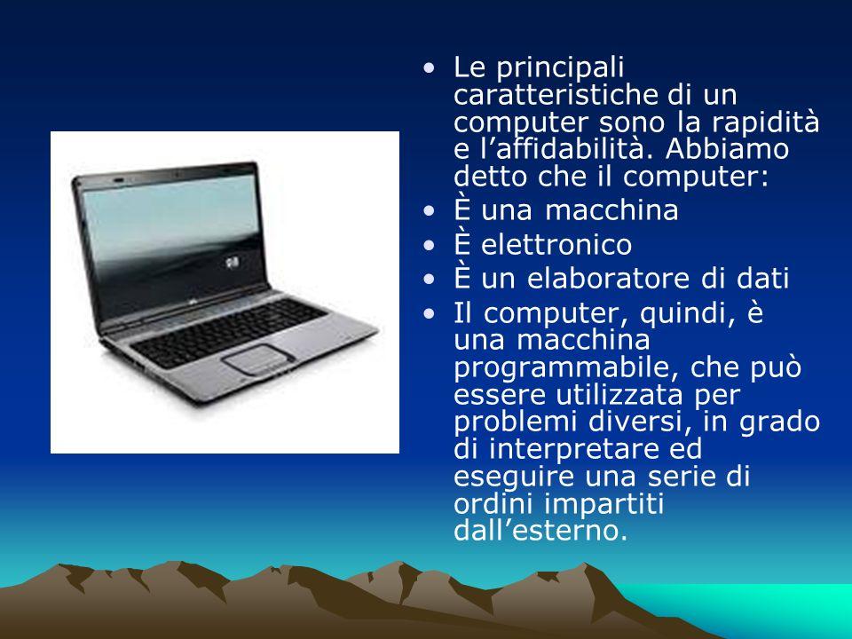 Le principali caratteristiche di un computer sono la rapidità e laffidabilità. Abbiamo detto che il computer: È una macchina È elettronico È un elabor